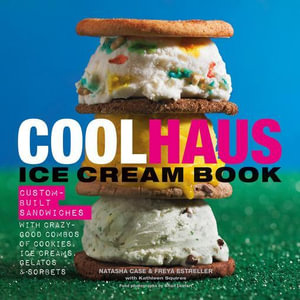 Coolhaus Ice Cream Book : Custom-Built Sandwiches with Crazy-Good Combos of Cookies, Ice Creams, Gelatos, and Sorbets - Natasha Case
