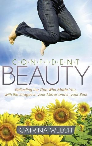 Confident Beauty : Reflecting the One Who Made You, with the Images in your Mirror and in your Soul - Catrina Welch