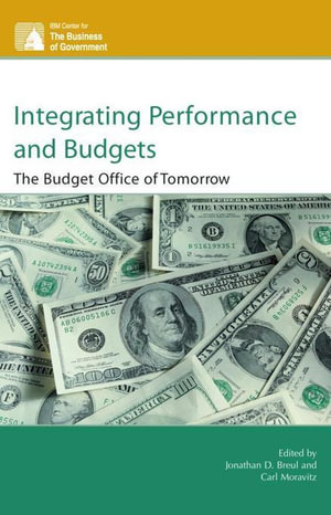 Integrating Performance and Budgets : The Budget Office of Tomorrow - Jonathan D. Breul