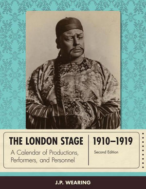The London Stage 1910-1919 : A Calendar of Productions, Performers, and Personnel - J. P. Wearing