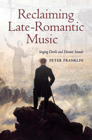 Reclaiming Late-Romantic Music : Singing Devils and Distant Sounds - Peter Franklin
