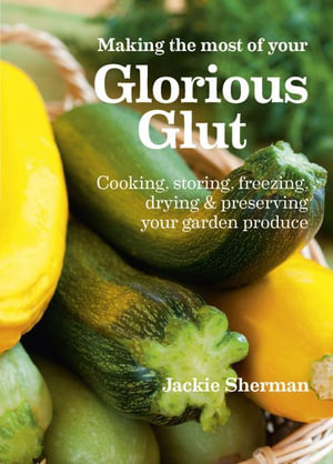 Making the most of your Glorious Glut : Cooking, storing, freezing, drying and preserving your garden produce - Jackie