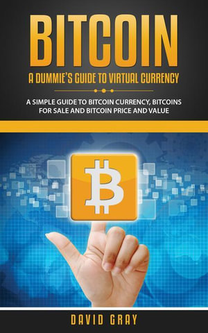 BITCOIN : A DUMMIE'S GUIDE TO VIRTUAL CURRENCY: A Simple Guide to Bitcoin Currency, Bitcoins for Sale and Bitcoin Price and Value - Gray David