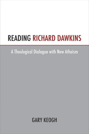 Reading Richard Dawkins : A Theological Dialogue with New Atheism - Gary Keough