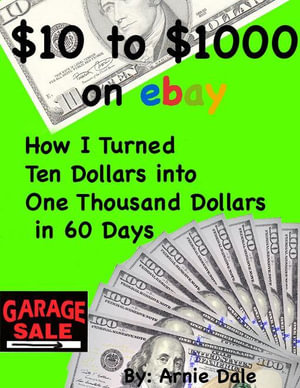 $10 to $1000 on Ebay-How I Turned Ten Dollars Into One Thousand Dollars In 60 Days - Arnie Dale