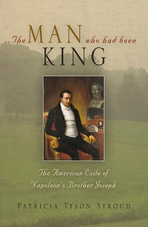 The Man Who Had Been King : The American Exile of Napoleon's Brother Joseph - Patricia Tyson Stroud