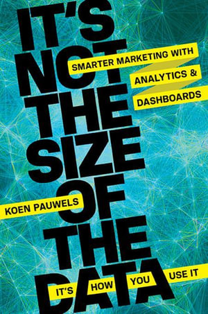 It's Not the Size of the Data -- It's How You Use It : Smarter Marketing with Analytics and Dashboards - Koen Pauwels
