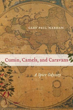Cumin, Camels, and Caravans : A Spice Odyssey - Gary Paul Nabhan