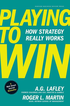 Playing to Win : How Strategy Really Works - A. G. Lafley