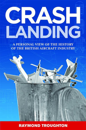 Crash Landing : A Personal View of the History of the British Aircraft Industry - Raymond Troughton