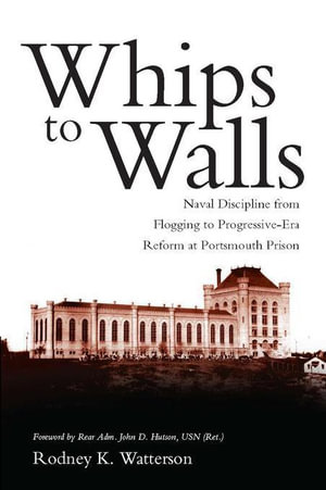 Whips to Walls : Naval Discipline from Flogging to Progressive Era Reform at Portsmouth Prison - Rodney K. Watterson