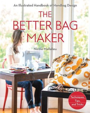 The Better Bag Maker : An Illustrated Handbook of Handbag Design  Techniques, Tips, and Tricks - Nicole Mallalieu