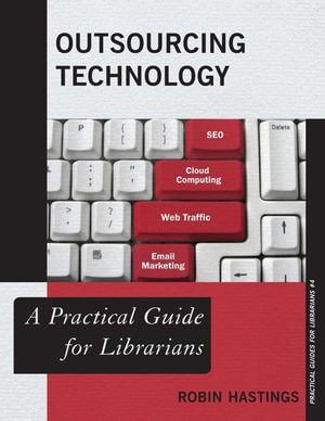 Outsourcing Technology : A Practical Guide for Librarians - Robin Hastings