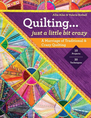 Quilting - Just a Little Bit Crazy : A Marriage of Traditional & Crazy Quilting - Allie Aller