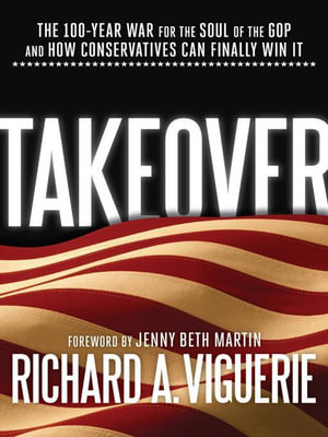 Takeover : The 100-Year War for the Soul of the GOP and How Conservatives Can Finally Win It - Richard A. Viguerie