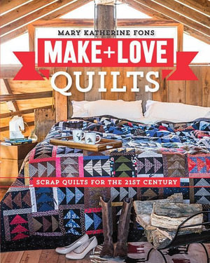 Make & Love Quilts : Scrap Quilts for the 21st Century - Mary Katherine Fons