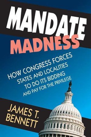 Mandate Madness : How Congress Forces States and Localities to Do Its Bidding and Pay for the Privilege - James T. Bennett