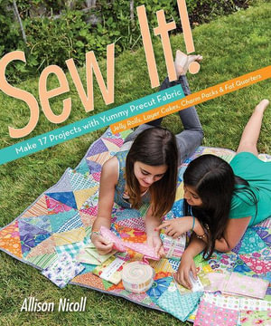 Sew It! : Make 17 Projects with Yummy Precut Fabric-Jelly Rolls, Layer Cakes, Charm Packs & Fat Quarters - Allison Nicoll