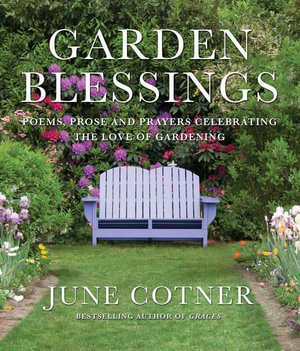 Garden Blessings : Prose, Poems and Prayers Celebrating the Love of Gardening - June Cotner