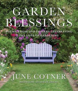 Garden Blessings : Prose, Poems and Prayers Celebrating the Love of Gardening - June Cotner