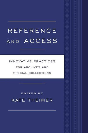 Reference and Access : Innovative Practices for Archives and Special Collections - Kate Theimer
