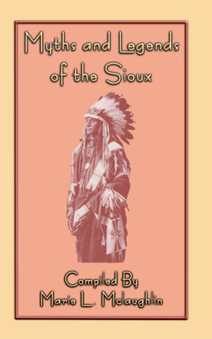Myths and Legends of the Sioux - 38 Sioux Folk Tales - Marie L. McLaughlin