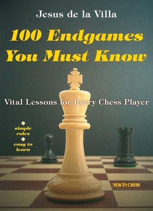 100 Endgames You Must Know : Vital Lessons for Every Chess Player Improved and Expanded - de la Jesus Villa