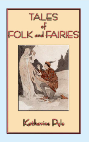 Tales of Folk and Fairies - 15 Out of the Ordinary Folk and Fairy Tales - Katharine Pyle