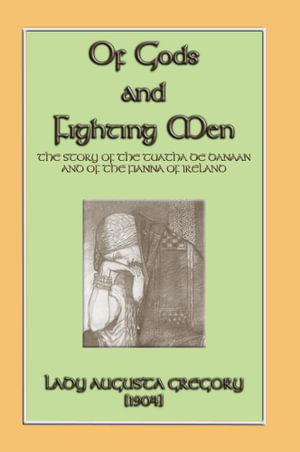 Of Gods and Fighting Men - The Story of the Tuatha de Danaan and the Fianna of Ireland - Lady Augusta Gregory