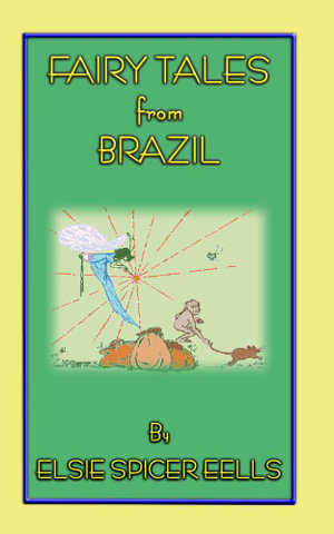 Fairy Tales from Brazil - 18 Brazillian Folk Stories - Elsie Spicer Eells
