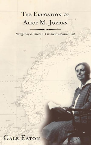 The Education of Alice M. Jordan : Navigating a Career in Children's Librarianship - Gale Eaton