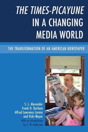 The Times-Picayune in a Changing Media World : The Transformation of an American Newspaper - S. L. Alexander