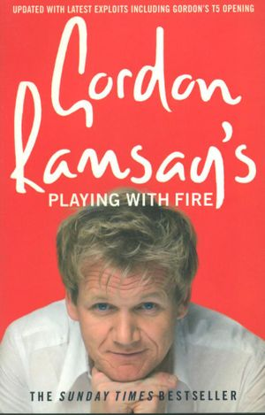 Gordon Ramsay's : Playing With Fire : Updated With Latest Exploits Including Gordon's T5 Opening - Gordon Ramsay