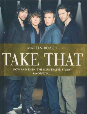 Take That : Now and Then : The Illustrated Story Unofficial - Martin Roach