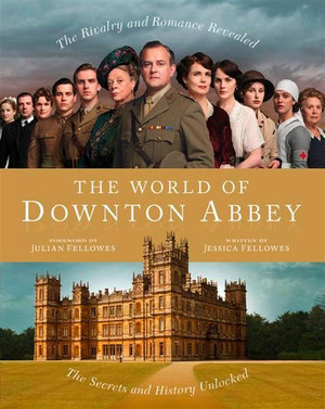 The World of Downton Abbey : The Secrets and History Unlocked - Jessica Fellowes