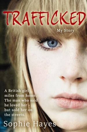 Trafficked : The Terrifying True Story of a British Girl Forced into the Sex Trade - Sophie Hayes