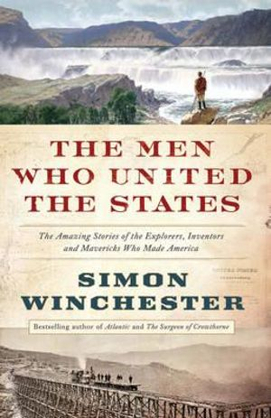 The Men Who United the States : America's Explorers, Inventors, Eccentrics, and Mavericks, and the Creation of One Nation, Indivisible - Simon Winchester