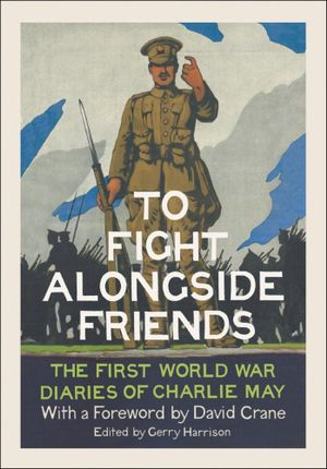 To Fight Alongside Friends : The First World War Diaries of Charlie May - Gerry Harrison