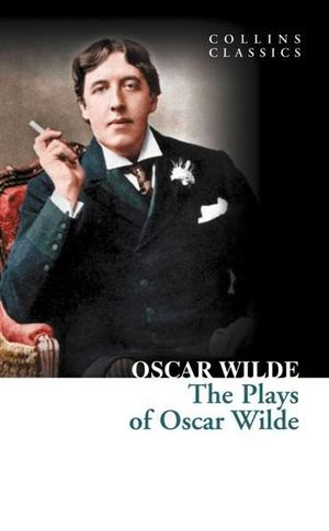 The Plays of Oscar Wilde : Collins Classics - Oscar Wilde