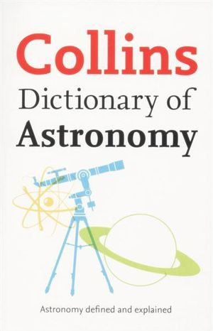 Collins Dictionary of Astronomy : Astronomy Defined and Explained - John Dainith
