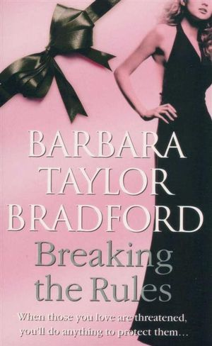 Breaking the Rules : When Those You Love Are Threatened You'll Do Anything To Protect Them... - Barbara Taylor Bradford