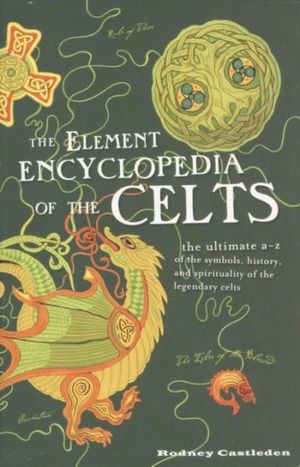 The Element Encyclopedia of the Celts : The ultimate A - Z of the symbols, history, and spirituality of dthe legendary cells - Rodney Castleden