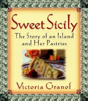 Sweet Sicily : The Story of an Island and Her Pastries - Victoria Granof