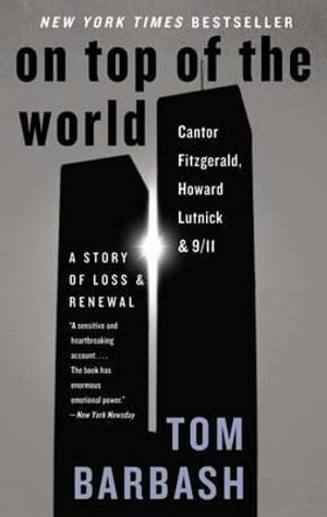On Top of the World : Cantor Fitzgerald, Howard Lutnick, and 9/11: A Story of Loss and Renewal Tom Barbash