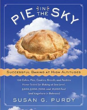 Pie In the Sky : Successful Baking at High Altitudes - 75 Cakes, Pies, Cookies, Breads, and Other Homemade Recipes for Baking at Sea Level, 3000, 5000, 7000, and 10,000 Feet - Susan G Purdy