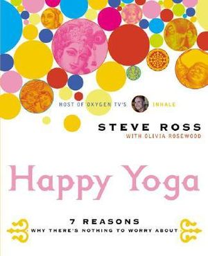 Happy Yoga : 7 Reasons Why There's Nothing to Worry about - Steve Ross
