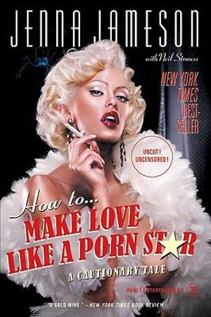 How to Make Love Like a Porn Star : A Cautionary Tale - Jenna Jameson