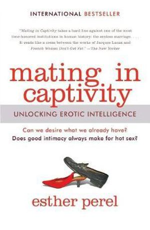 Mating in Captivity : Unlocking Erotic Intelligence - Esther Perel