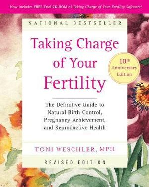 Taking Charge of Your Fertility : The Definitive Guide to Natural Birth Control, Pregnancy Achievement, and Reproductive Health :  The Definitive Guide to Natural Birth Control, Pregnancy Achievement, and Reproductive Health - Toni Weschler