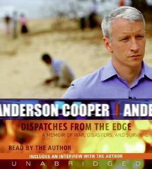 Dispatches from the Edge : A Memoir of War, Disasters, and Survival - Anderson Cooper